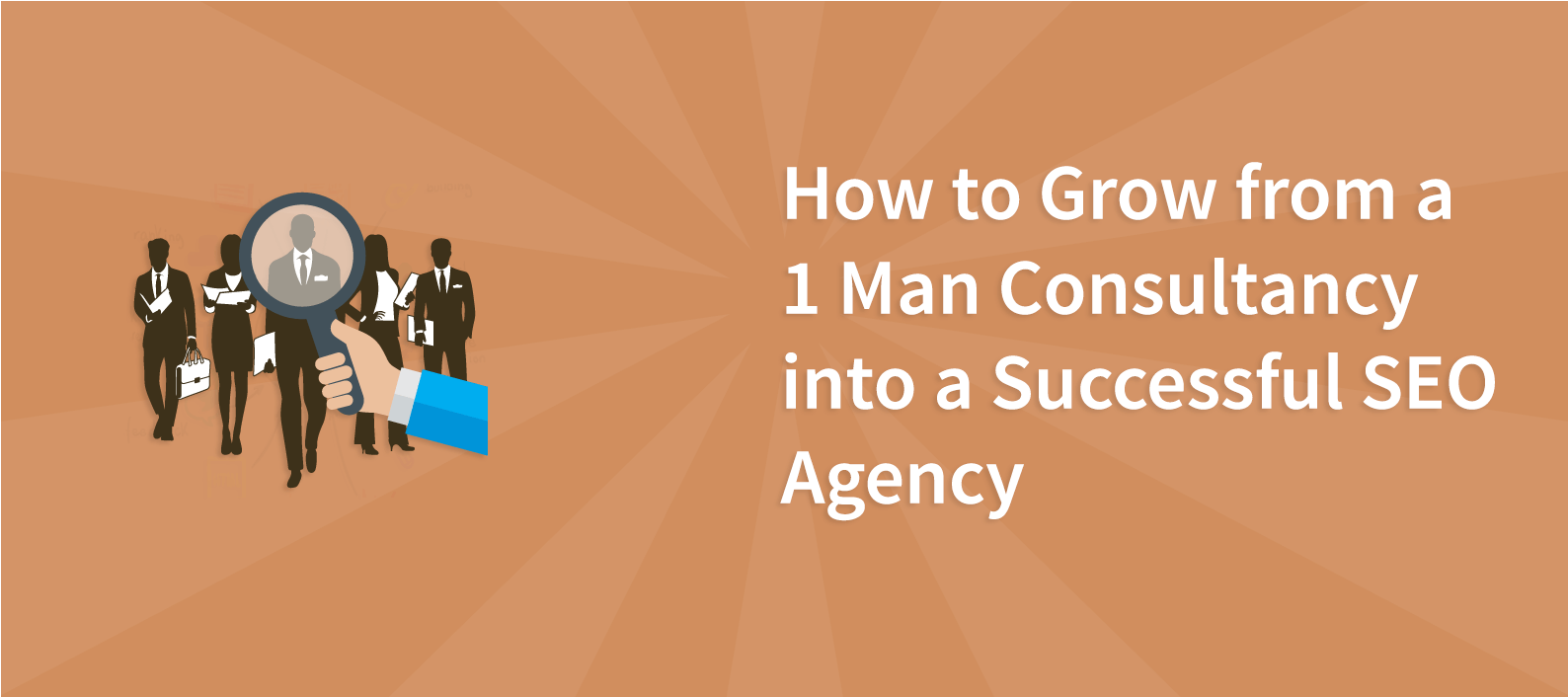 How to grow from a 1 man consultancy into a successful SEO agency
